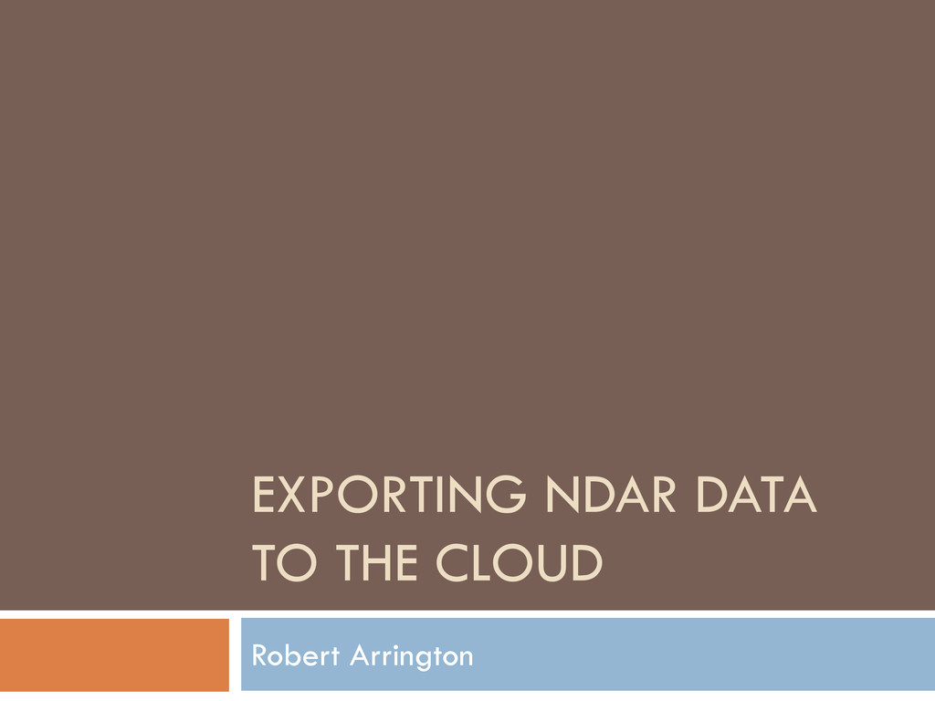 EXPORTING NDAR DATA TO THE CLOUD Robert Arringt...