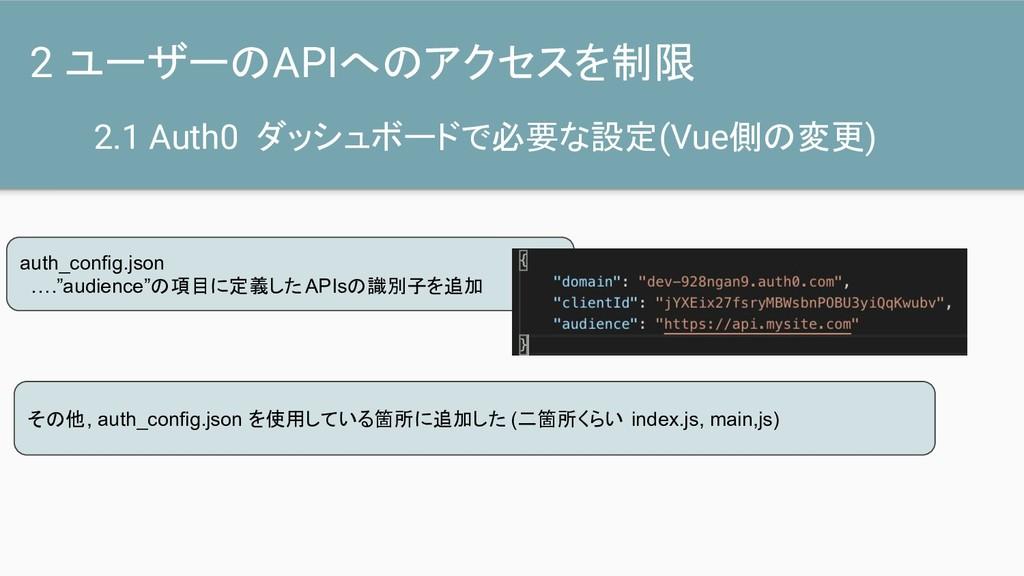 2.1 Auth0 ダッシュボードで必要な設定(Vue側の変更) 2 ユーザーのAPIへのアク...