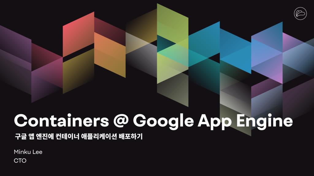 Containers @ Google App Engine Minku Lee CTO