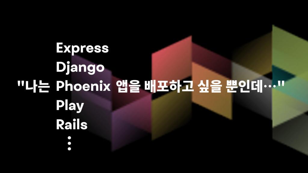 """ "" Express Django Phoenix Play Rails"