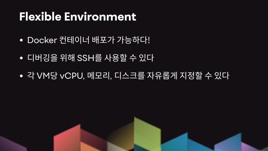 Flexible Environment • Docker ! • SSH • VM vCPU...