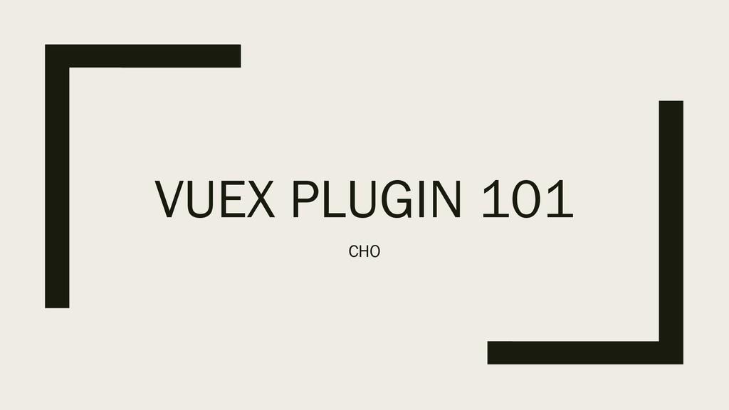 VUEX PLUGIN 101 CHO