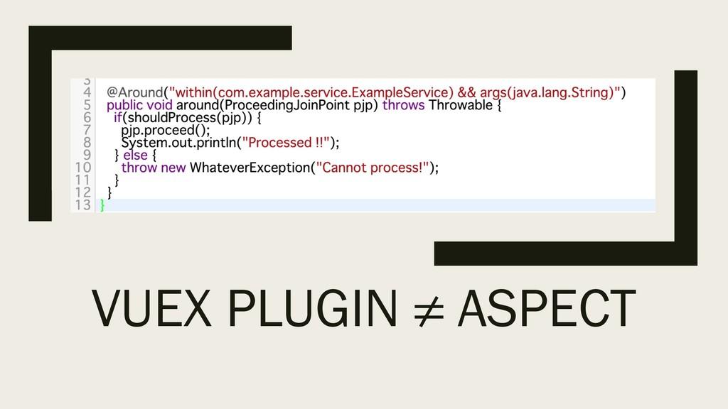 VUEX PLUGIN ≠ ASPECT