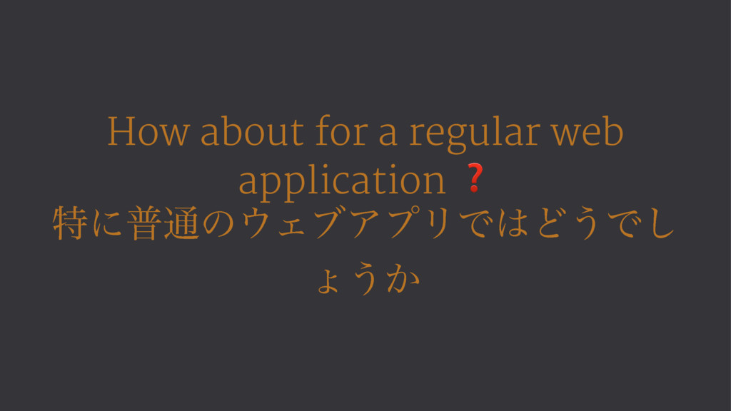 How about for a regular web application ❓ ಛʹී௨ͷ...