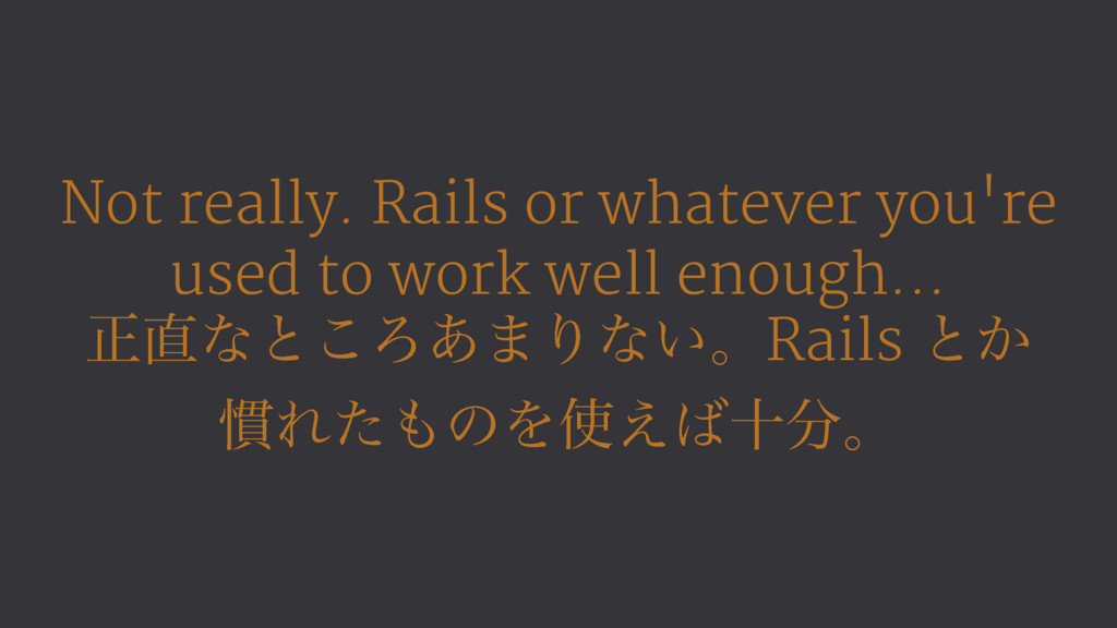 Not really. Rails or whatever you're used to wo...