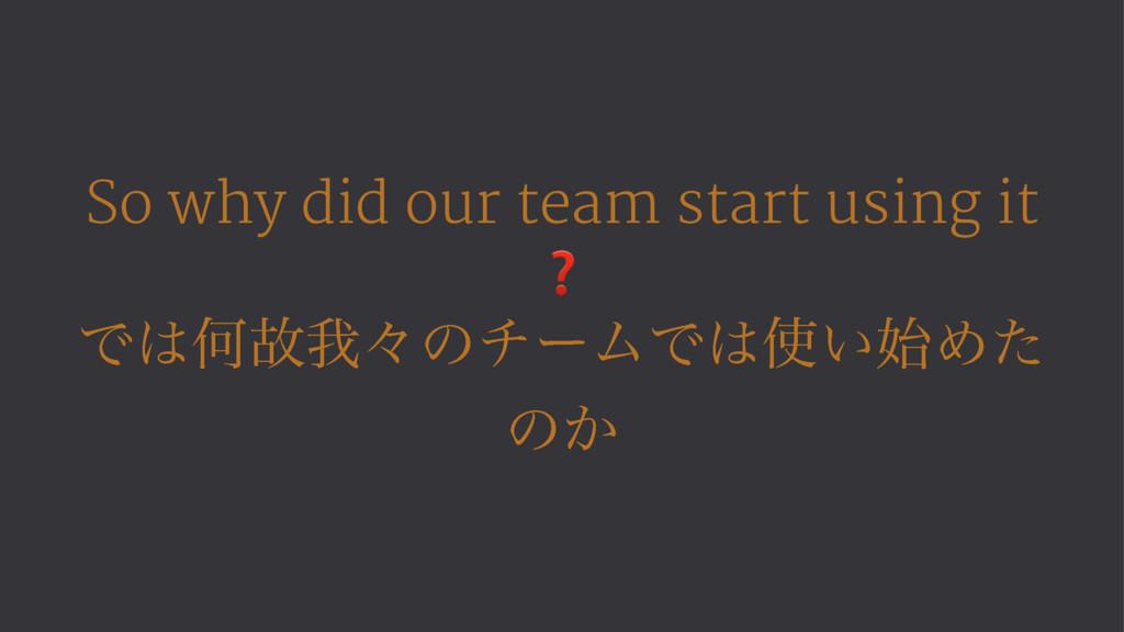 So why did our team start using it ❓ ͰԿނզʑͷνʔϜ...