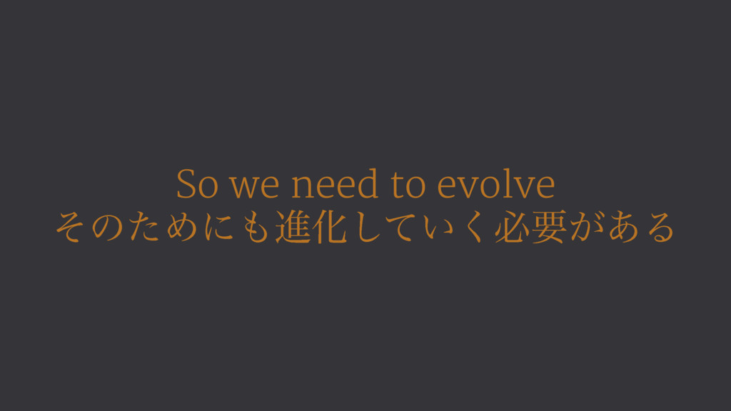 So we need to evolve ͦͷͨΊʹਐԽ͍ͯ͘͠ඞཁ͕͋Δ