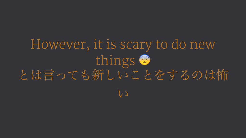 However, it is scary to do new things ! ͱ͸ݴͬͯ΋৽...