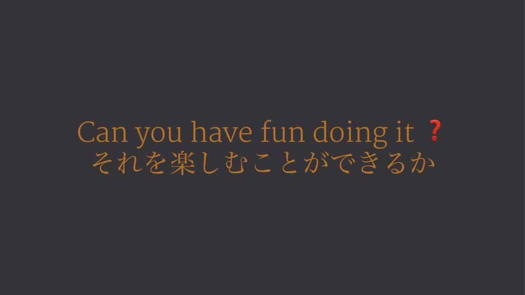 Can you have fun doing it ❓ ͦΕΛָ͠Ή͜ͱ͕Ͱ͖Δ͔