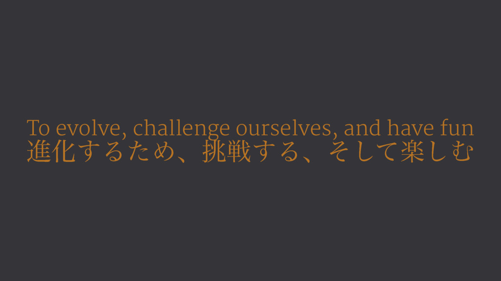 To evolve, challenge ourselves, and have fun ਐԽ...