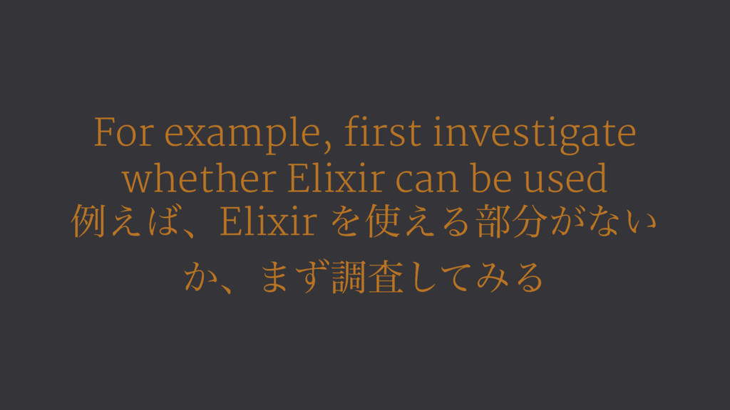 For example, first investigate whether Elixir c...