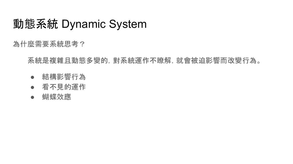 動態系統 Dynamic System 為什麼需要系統思考? 系統是複雜且動態多變的,對系統運...