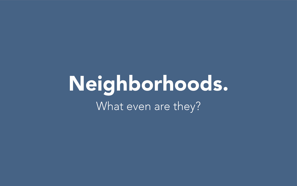 Neighborhoods. What even are they?