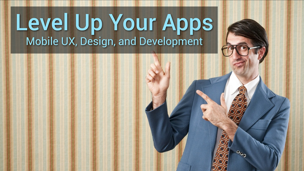 Level Up Your Apps Mobile UX, Design, and Devel...