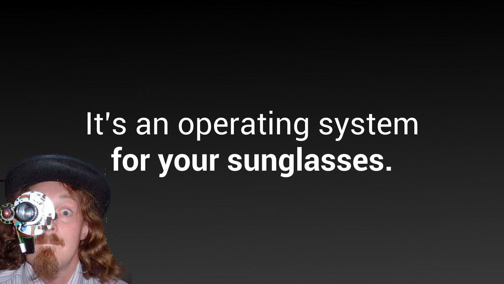 It's an operating system for your sunglasses.