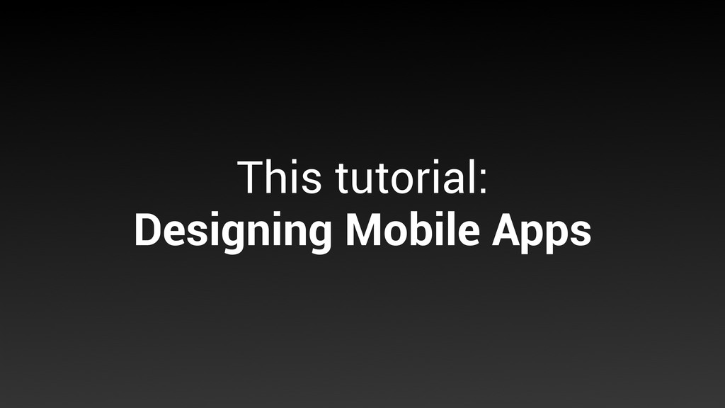 This tutorial: Designing Mobile Apps