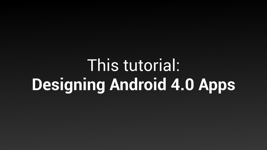 This tutorial: Designing Android 4.0 Apps