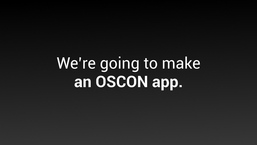 We're going to make an OSCON app.