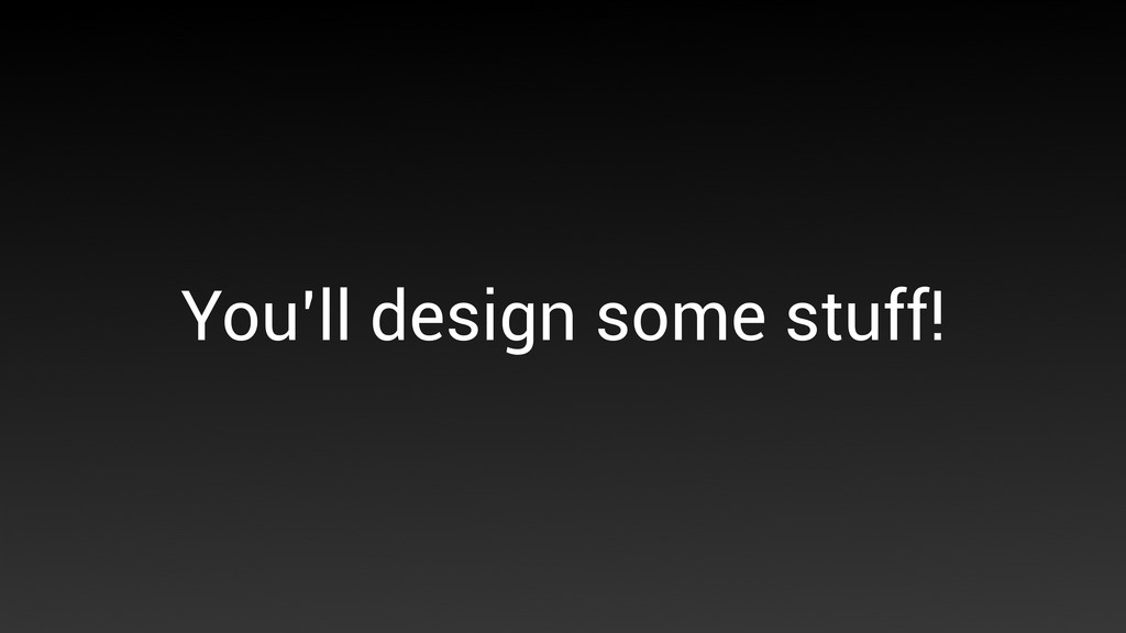 You'll design some stuff!