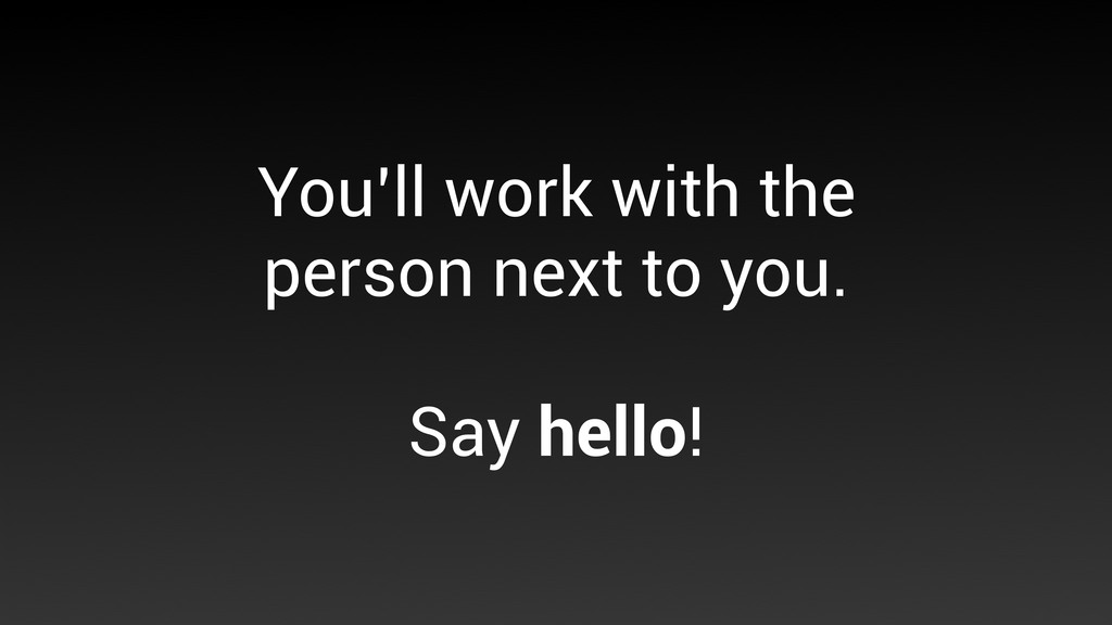 You'll work with the person next to you. Say he...
