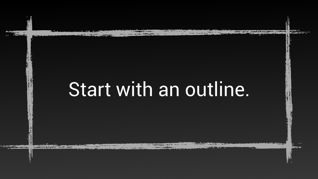Start with an outline.