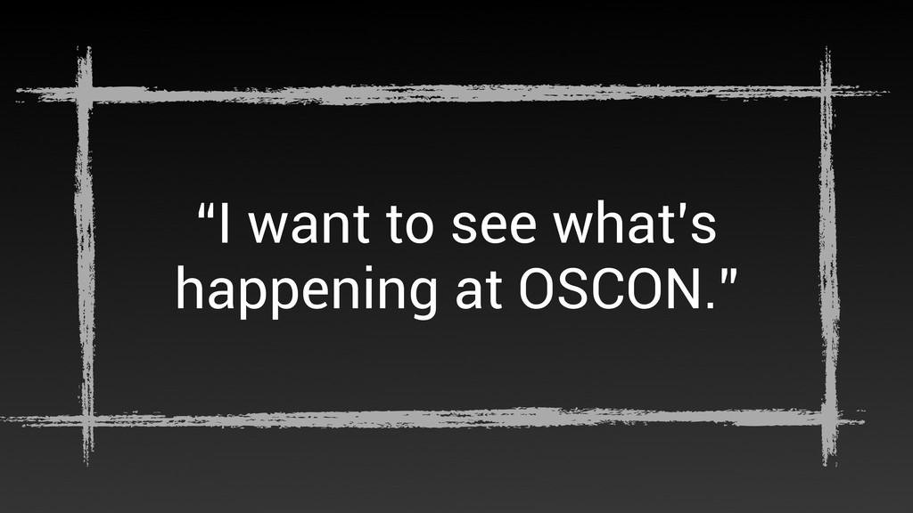 """I want to see what's happening at OSCON."""