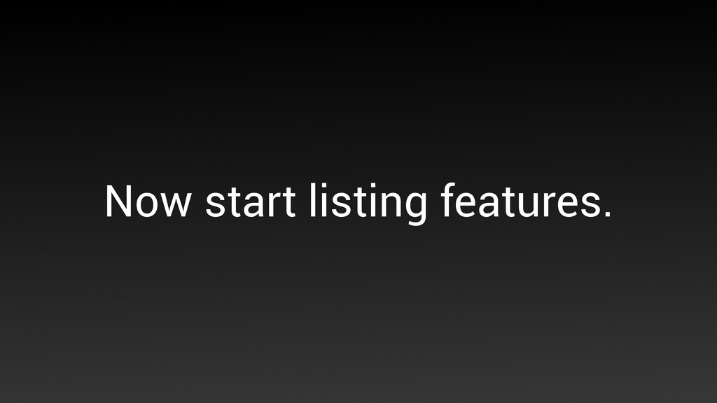 Now start listing features.