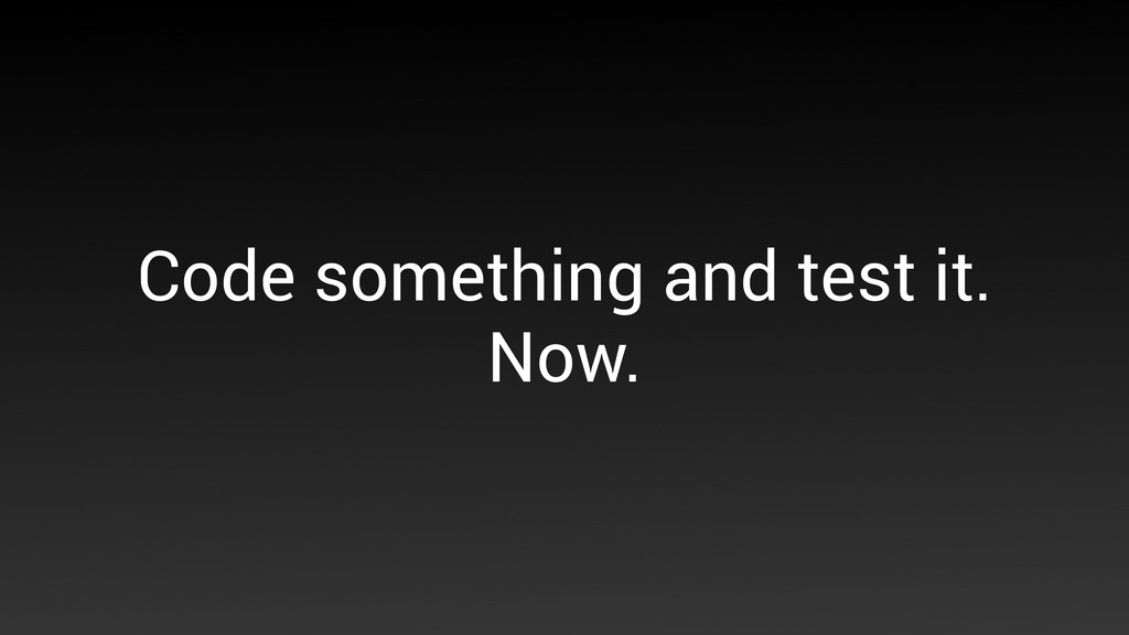 Code something and test it. Now.