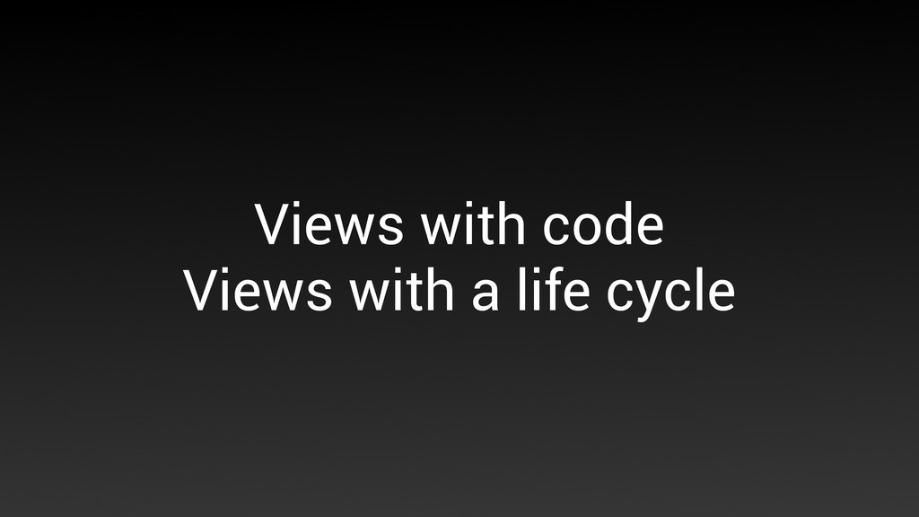 Views with code Views with a life cycle