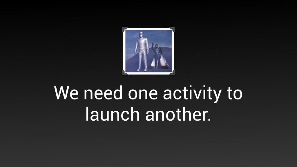 We need one activity to launch another.