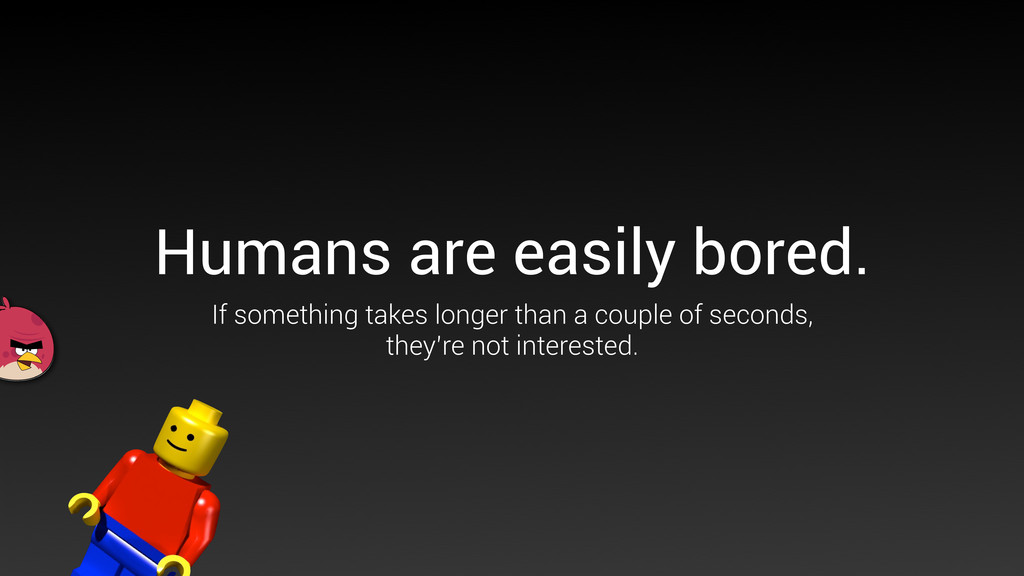 Humans are easily bored. If something takes lon...