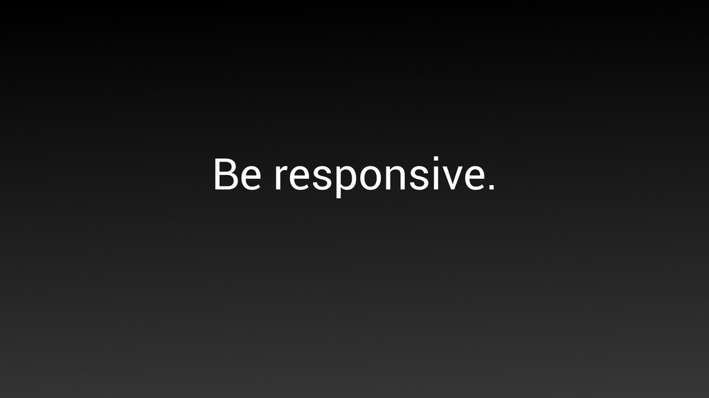 Be responsive.