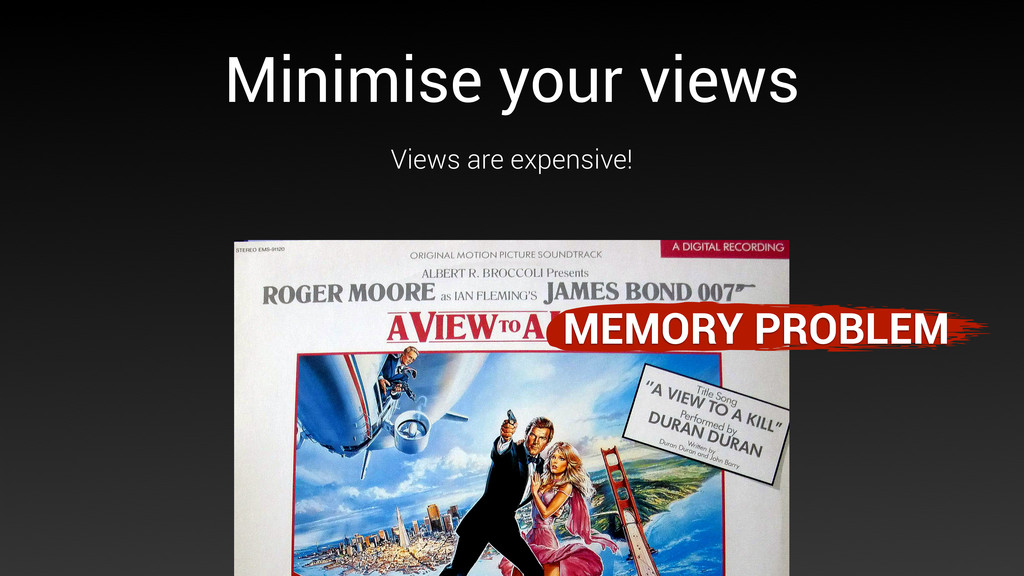 Minimise your views Views are expensive! MEMORY...