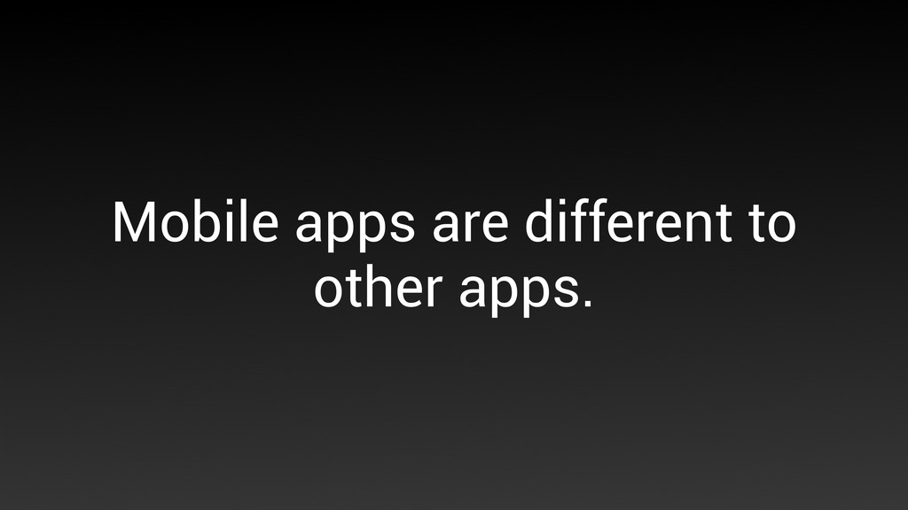 Mobile apps are different to other apps.