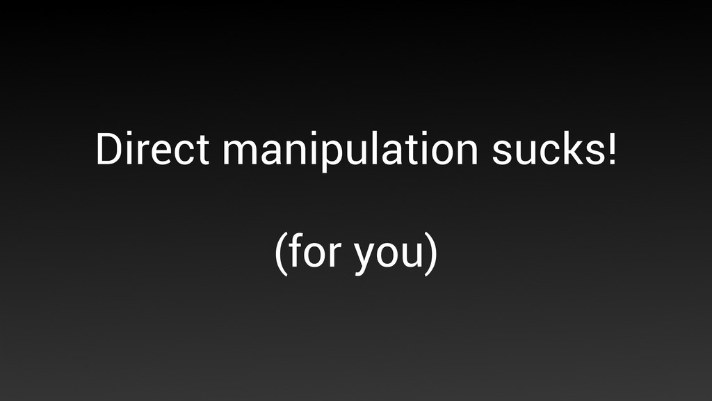 Direct manipulation sucks! (for you)