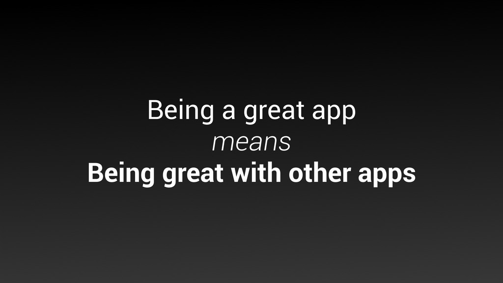 Being a great app means Being great with other ...