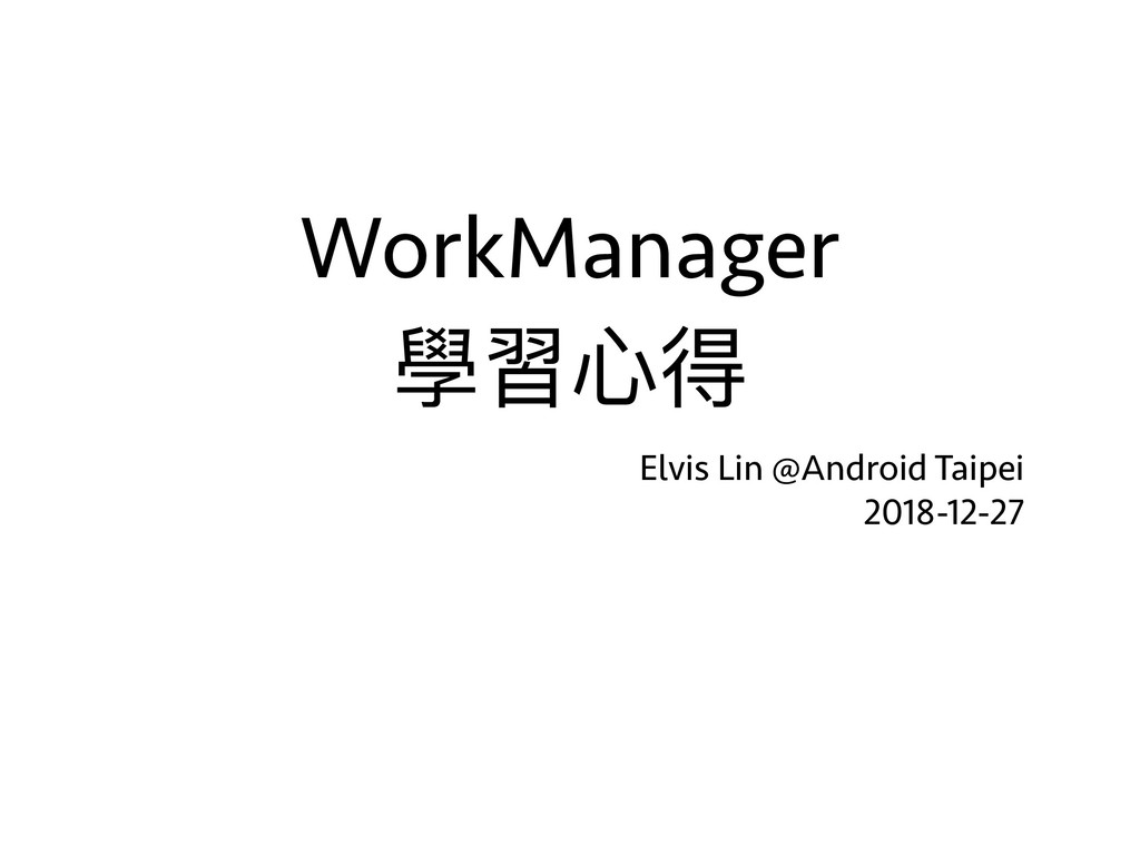 WorkManager 學習⼼心得 Elvis Lin @Android Taipei 2...