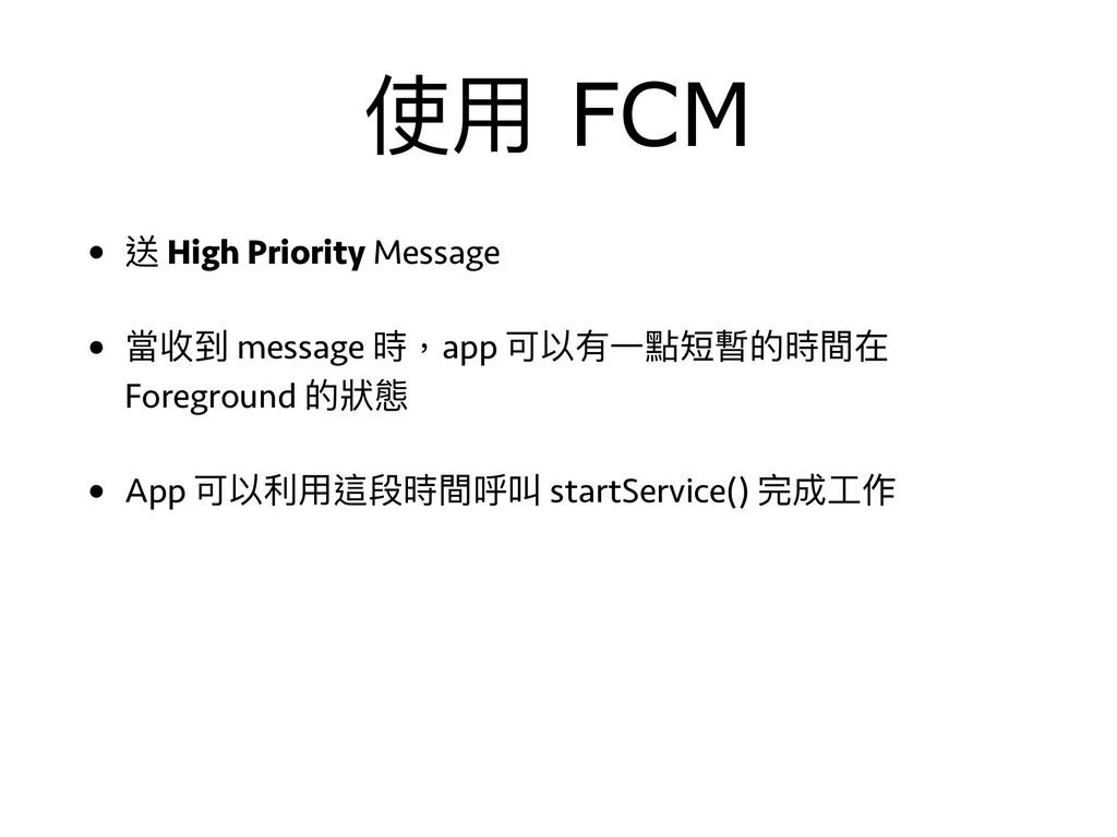 使⽤用 FCM • 送 High Priority Message • 當收到 message...