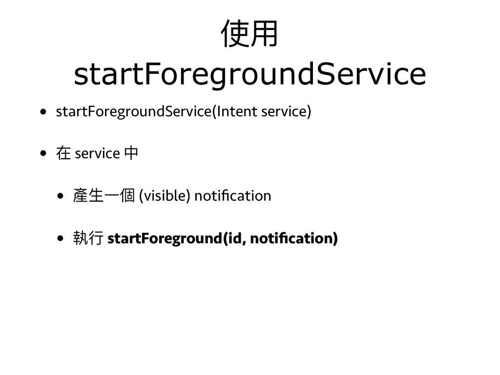 使⽤用 startForegroundService • startForegroundSer...