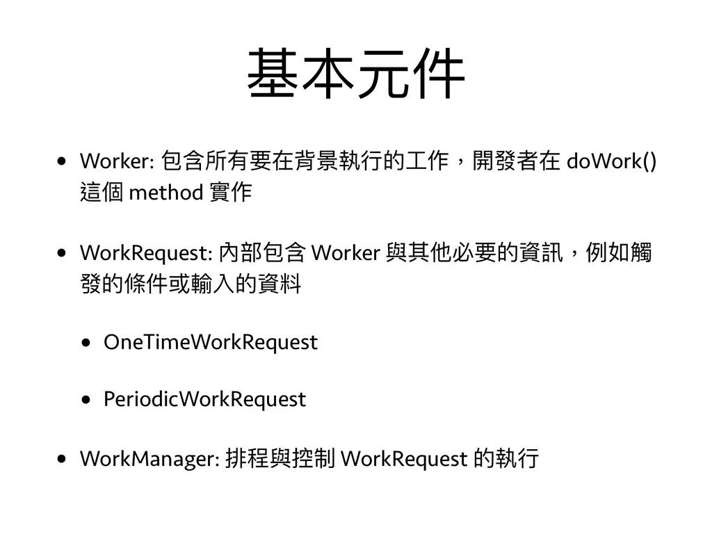 基本元件 • Worker: 包含所有要在背景執⾏行行的⼯工作,開發者在 doWork() 這...