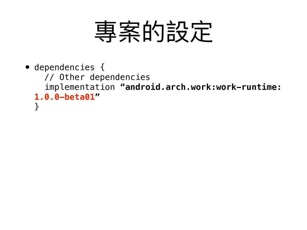 專案的設定 • dependencies { // Other dependencies ...