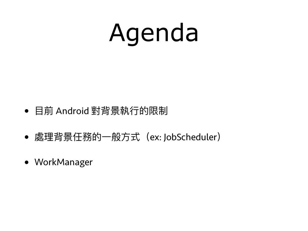 Agenda • ⽬目前 Android 對背景執⾏行行的限制 • 處理理背景任務的⼀一般⽅方...