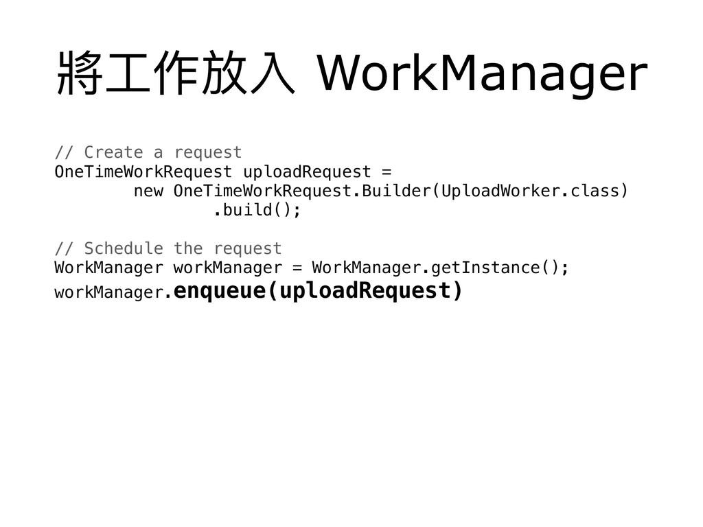 將⼯工作放入 WorkManager // Create a request OneTime...