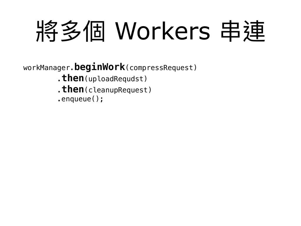 將多個 Workers 串串連 workManager.beginWork(compressR...
