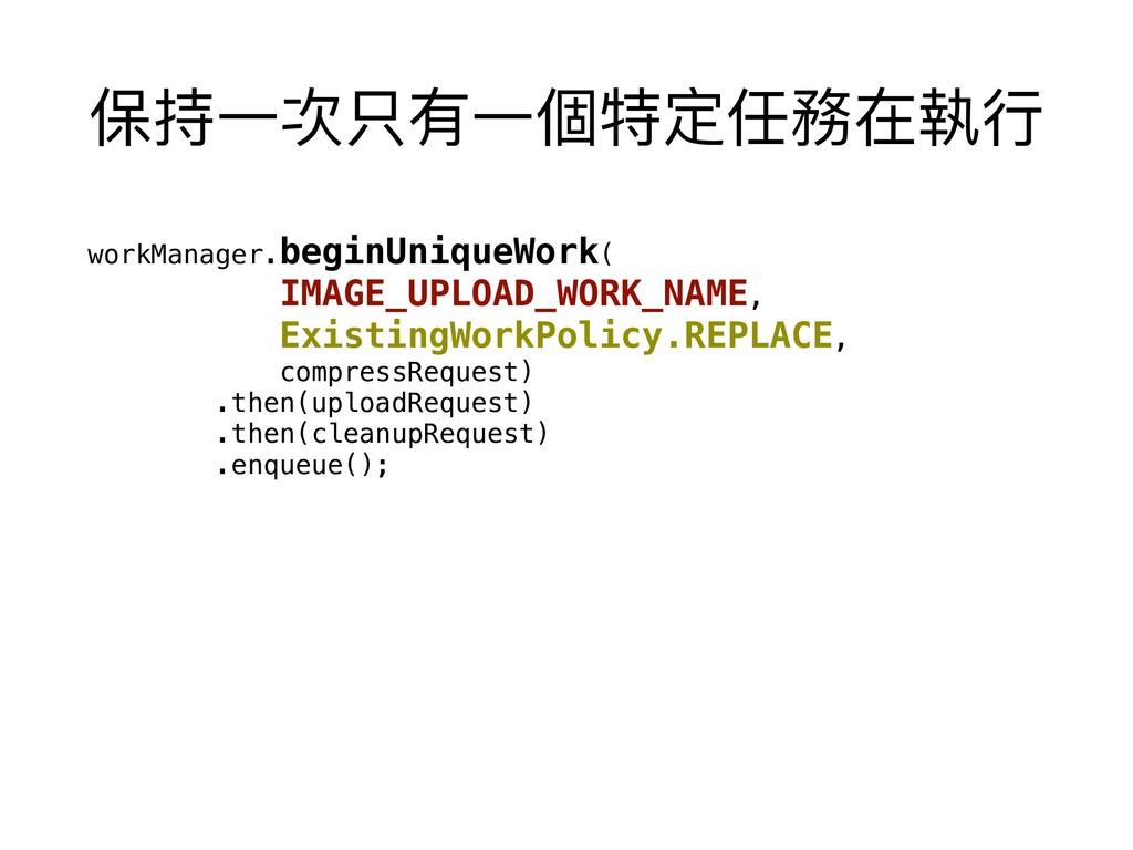 保持⼀一次只有⼀一個特定任務在執⾏行行 workManager.beginUniqueWork...