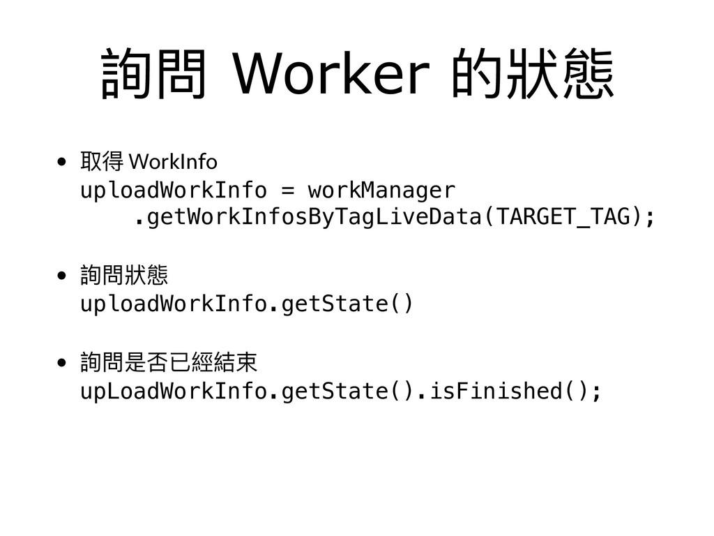 詢問 Worker 的狀狀態 • 取得 WorkInfo uploadWorkInfo = ...