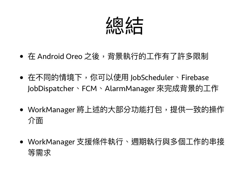 總結 • 在 Android Oreo 之後,背景執⾏行行的⼯工作有了了許多限制 • 在不同的...