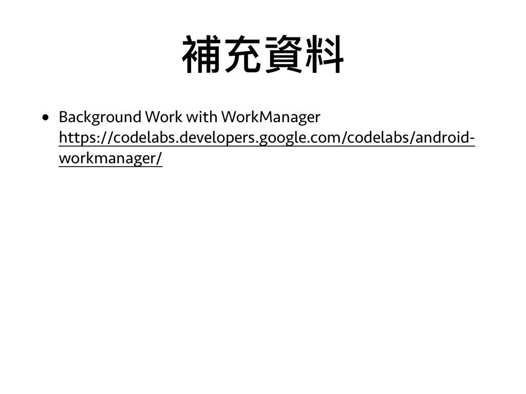 補充資料 • Background Work with WorkManager https:...