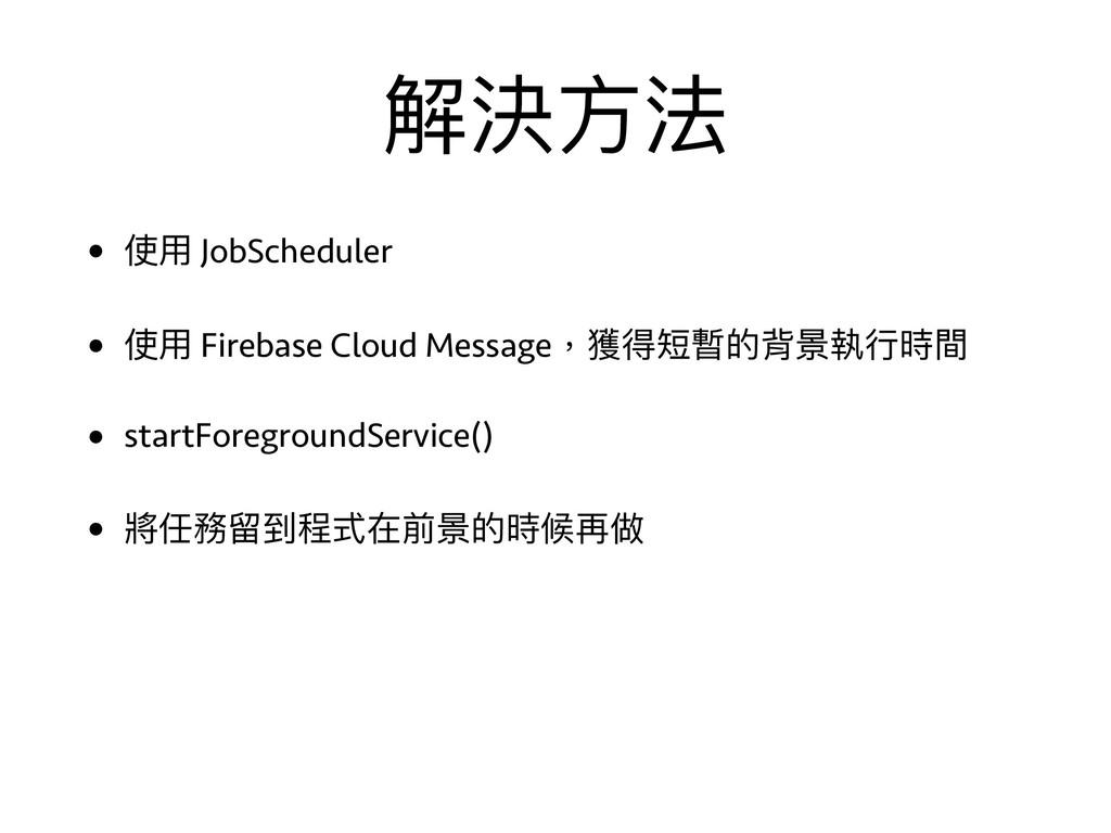 解決⽅方法 • 使⽤用 JobScheduler • 使⽤用 Firebase Cloud M...