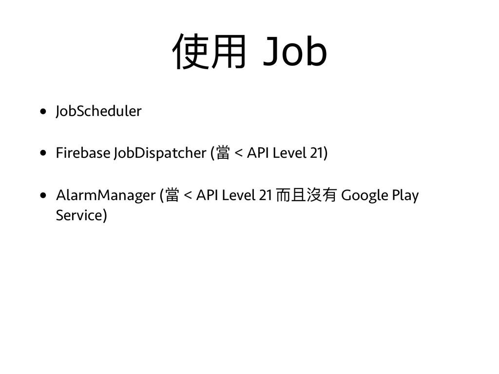 使⽤用 Job • JobScheduler • Firebase JobDispatcher...